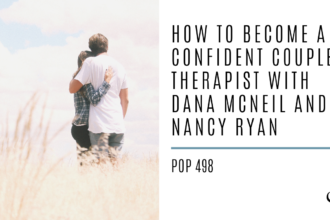 How to Become a Confident Couples Therapist with Dana McNeil and Nancy Ryan | PoP 498