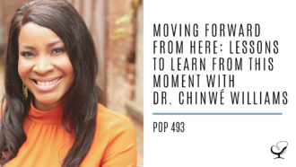 Moving Forward from Here: Lessons to Learn from This Moment with Dr. Chinwé Williams | PoP 493