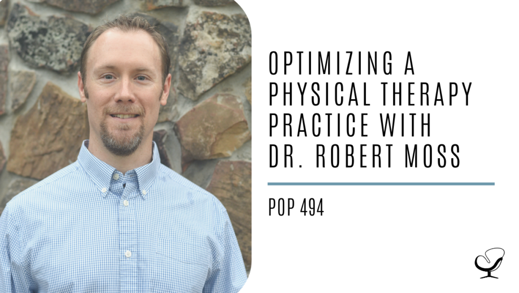 Optimizing a Physical Therapy Practice with Dr. Robert Moss | PoP 494