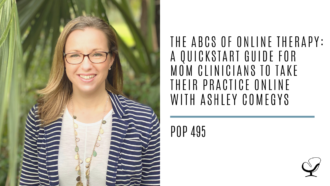 The ABCs of Online Therapy: A Quickstart Guide for Mom Clinicians to Take Their Practice Online with Ashley Comegys | PoP 495