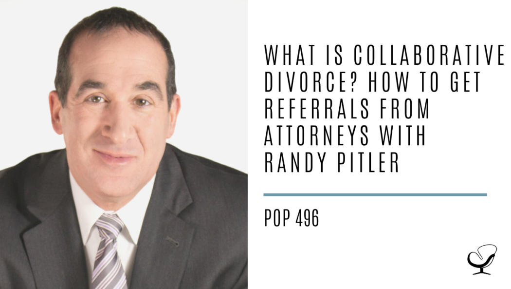 What is Collaborative Divorce? How to Get Referrals From Attorneys with Randy Pitler | PoP 496