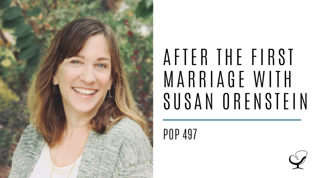 After the First Marriage with Susan Orenstein | PoP 497