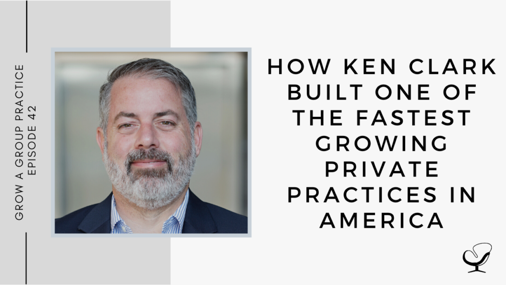 How Ken Clark Built One of the Fastest Growing Private Practices in America | GP 42