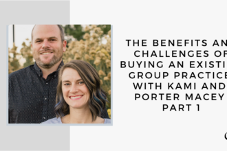 The Benefits and Challenges of Buying an Existing Group Practice, with Kami and Porter Macey - Part 1 | GP 43