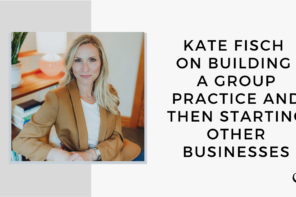 Kate Fisch on Building a Group Practice and then Starting Other Businesses | GP 48
