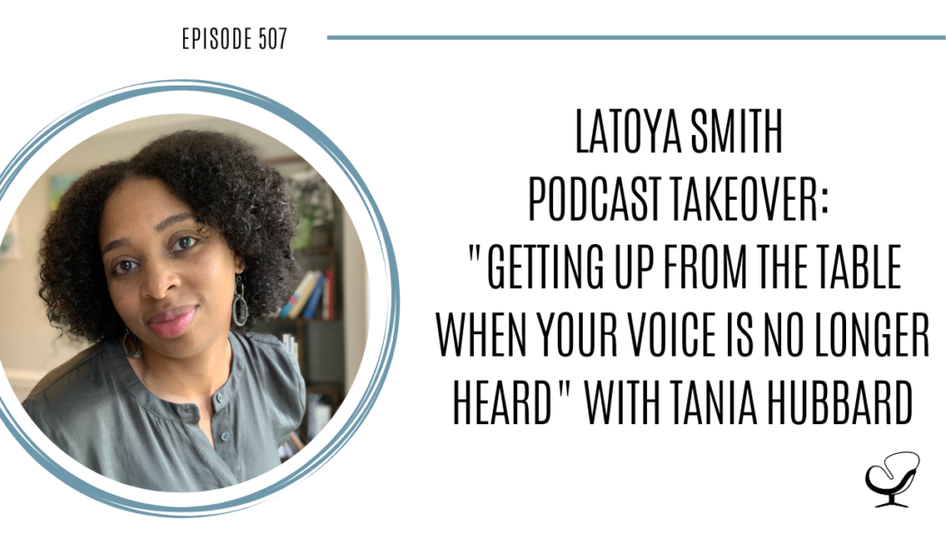 LaToya Smith Podcast Takeover: Getting Up From The Table When Your Voice Is No Longer Heard with Tania Hubbard | PoP 507