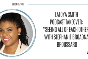 LaToya Smith Podcast Takeover: Seeing All Of Each Other with Stephanie Broadnax Broussard | PoP 506