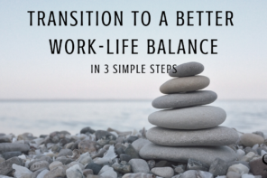 Transition to a Better Work-Life Balance in 3 Simple Steps
