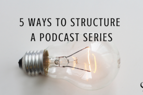 Five Ways to Structure a Podcast Series