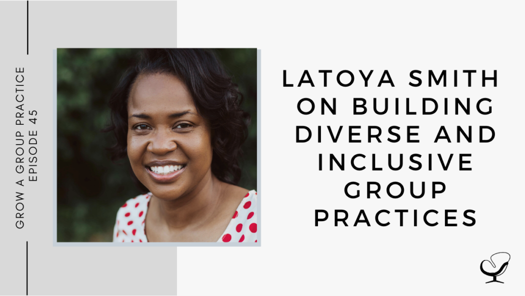 LaToya Smith on Building Diverse and Inclusive Group Practices | GP 45