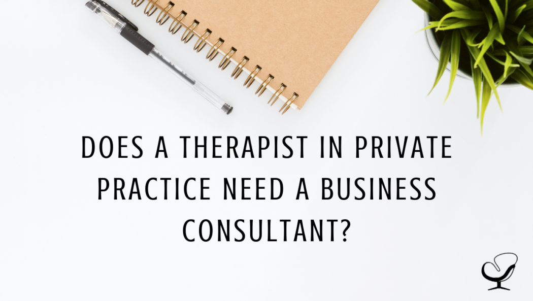 Does a Therapist in Private Practice Need a Business Consultant? | Carole Cullen | Practice of the Practice Blog | Hiring a Business Consultant to Grow Your Private Practice