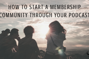 How to Start a Membership Community Through Your Podcast