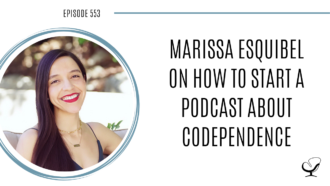 Marissa Esquibel on How to Start a Podcast About Codependence | PoP 553