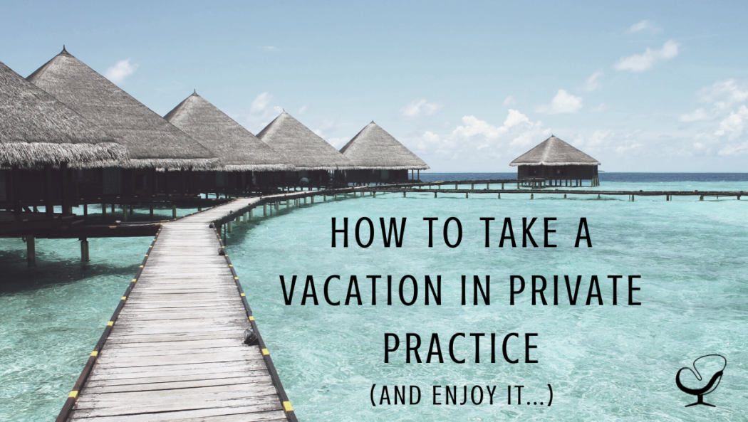 How To Take A Vacation in Private Practice   Article   Private Practitioners   Mental Health   Work Life Balance   Practice of the Practice