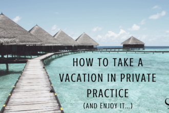 How To Take A Vacation in Private Practice | Article | Private Practitioners | Mental Health | Work Life Balance | Practice of the Practice