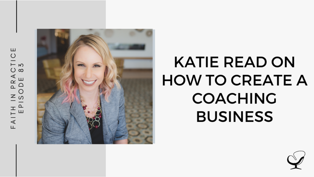 Katie Read on How to Create a Coaching Business | Faith in Practice Podcast | Business Advice for Mental Health Clinicians | Coaching Business
