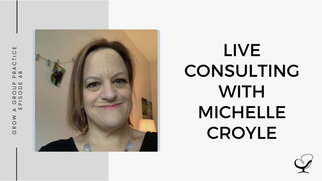 Live Consulting with Michelle Croyle on mindset, potential clinicians' skills | Group Practice Podcast | Practice of the Practice Podcast | Podcast for Mental Health Clinicians | Grow Your Private Practice