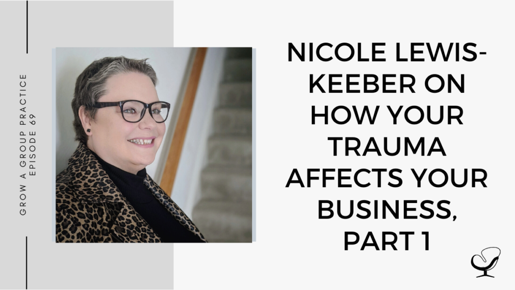 Nicole Lewis-Keeber on How Your Trauma Affects Business: Part 1.   Group Practice Podcast   Practice of the Practice   Podcast   Trauma and business