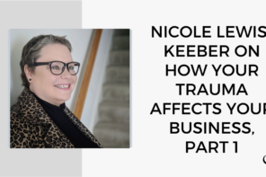 Nicole Lewis-Keeber on How Your Trauma Affects Business: Part 1. | Group Practice Podcast | Practice of the Practice | Podcast | Trauma and business