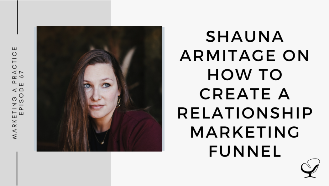 Episode 67: Shauna Armitage on How to Create a Relationship Marketing Funnel | Marketing Your Practice | Practice of the Practice Podcast