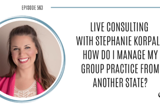Live Consulting with Stephanie Korpal: How do I manage my group practice from another state? | Practice of the Practice Podcast | Grow your practice