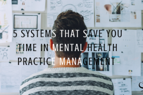 5 Systems That Save You Time in Mental Health Practice Management