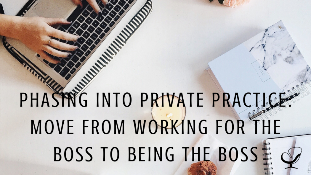 Phasing Into Private Practice: Move From Working For The Boss to Being the Boss | Choya Wise | Practice of the Practice Blog | Article | Private Practice Tips | Grow Your Business