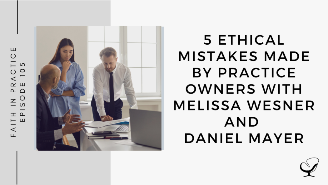 On this therapist podcast, Melissa Wesner and Daniel Mayer talk about 5 ethical mistakes made by practice owners.