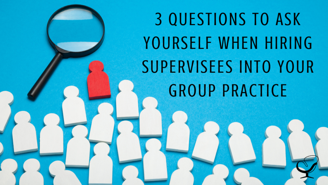 3 Questions to Ask Yourself When Hiring Supervisees into Your Group Practice | Shannon Heers | Group Practice Owner | Practice of the Practice | Articles | Mental Health Professional