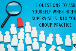 3 Questions to Ask Yourself When Hiring Supervisees Into Your Group Practice