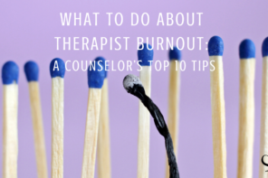 What To Do About Therapist Burnout: A Counselor's Top 10 Tips