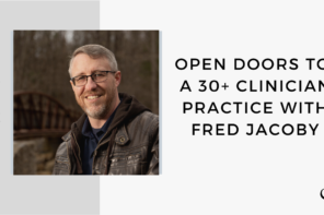 On this therapist podcast, Fred Jacoby talks about open doors to a 30+ clinician practice.