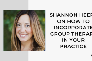 Image of Shannon Heers. On this therapist podcast, Shannon Heers talks about how to incorporate group therapy in your Practice.